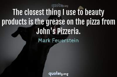 Photo Quote of The closest thing I use to beauty products is the grease on the pizza from John's Pizzeria.