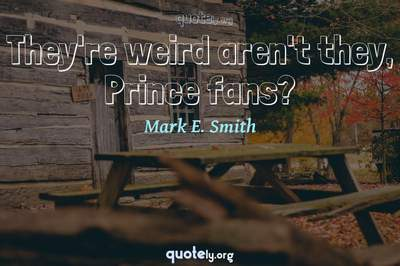 Photo Quote of They're weird aren't they, Prince fans?