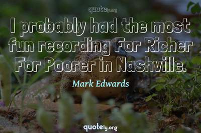 Photo Quote of I probably had the most fun recording For Richer For Poorer in Nashville.