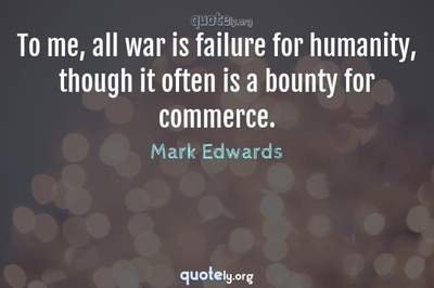 Photo Quote of To me, all war is failure for humanity, though it often is a bounty for commerce.