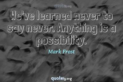Photo Quote of We've learned never to say never. Anything is a possibility.