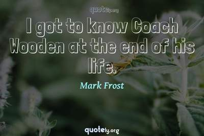 Photo Quote of I got to know Coach Wooden at the end of his life.