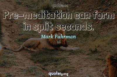 Photo Quote of Pre-meditation can form in split seconds.