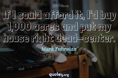 Photo Quote of If I could afford it, I'd buy 1,000 acres and put my house right dead-center.