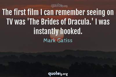 Photo Quote of The first film I can remember seeing on TV was 'The Brides of Dracula.' I was instantly hooked.
