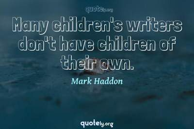Photo Quote of Many children's writers don't have children of their own.
