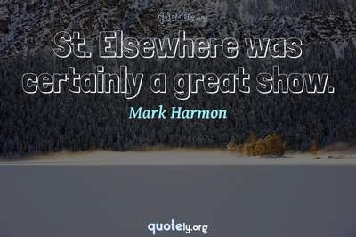 Photo Quote of St. Elsewhere was certainly a great show.