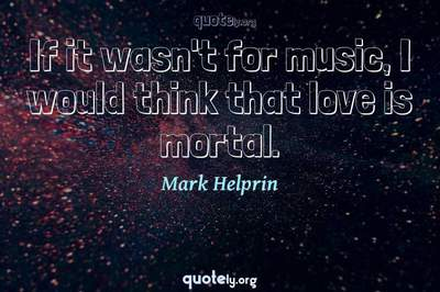 Photo Quote of If it wasn't for music, I would think that love is mortal.