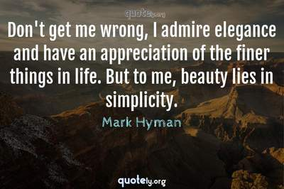 Photo Quote of Don't get me wrong, I admire elegance and have an appreciation of the finer things in life. But to me, beauty lies in simplicity.