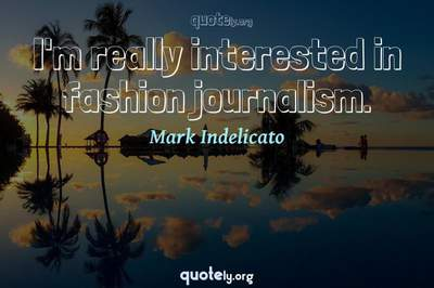 Photo Quote of I'm really interested in fashion journalism.