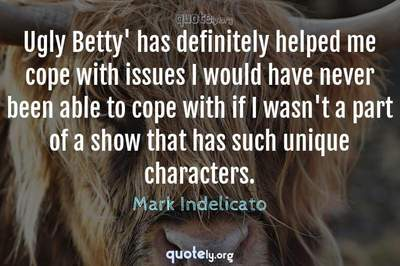 Photo Quote of Ugly Betty' has definitely helped me cope with issues I would have never been able to cope with if I wasn't a part of a show that has such unique characters.