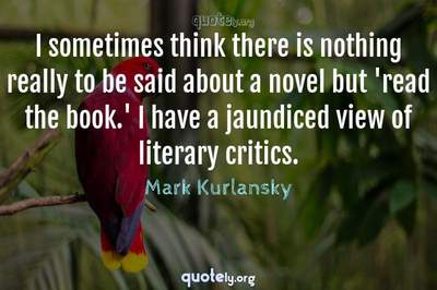 Photo Quote of I sometimes think there is nothing really to be said about a novel but 'read the book.' I have a jaundiced view of literary critics.