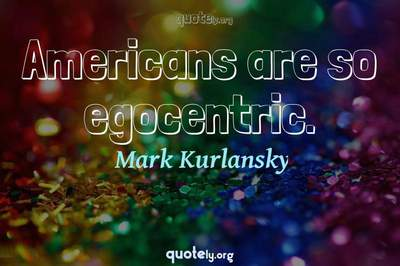 Photo Quote of Americans are so egocentric.