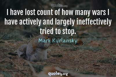 Photo Quote of I have lost count of how many wars I have actively and largely ineffectively tried to stop.