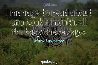 Photo Quote of I manage to read about one book a month, all fantasy these days.