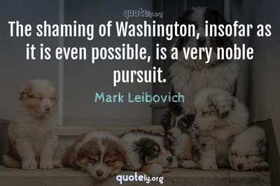 Photo Quote of The shaming of Washington, insofar as it is even possible, is a very noble pursuit.
