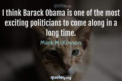 Photo Quote of I think Barack Obama is one of the most exciting politicians to come along in a long time.