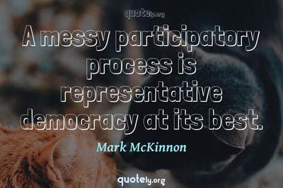 Photo Quote of A messy participatory process is representative democracy at its best.