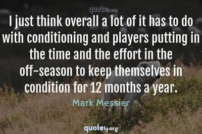 Photo Quote of I just think overall a lot of it has to do with conditioning and players putting in the time and the effort in the off-season to keep themselves in condition for 12 months a year.