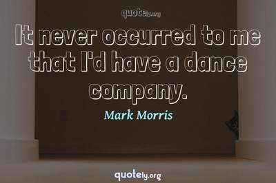 Photo Quote of It never occurred to me that I'd have a dance company.
