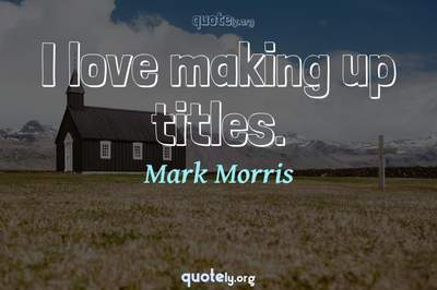 Photo Quote of I love making up titles.