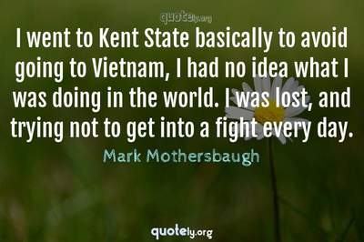Photo Quote of I went to Kent State basically to avoid going to Vietnam, I had no idea what I was doing in the world. I was lost, and trying not to get into a fight every day.