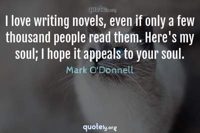 Photo Quote of I love writing novels, even if only a few thousand people read them. Here's my soul; I hope it appeals to your soul.