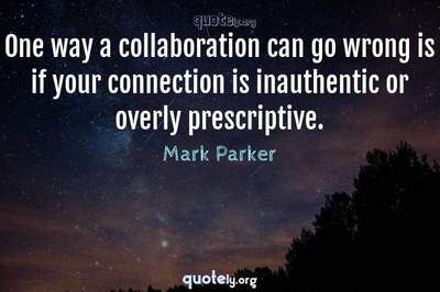 Photo Quote of One way a collaboration can go wrong is if your connection is inauthentic or overly prescriptive.