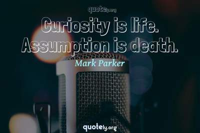 Photo Quote of Curiosity is life. Assumption is death.