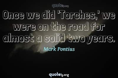 Photo Quote of Once we did 'Torches,' we were on the road for almost a solid two years.