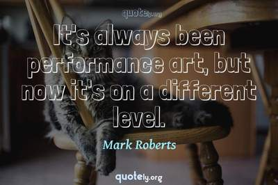 Photo Quote of It's always been performance art, but now it's on a different level.
