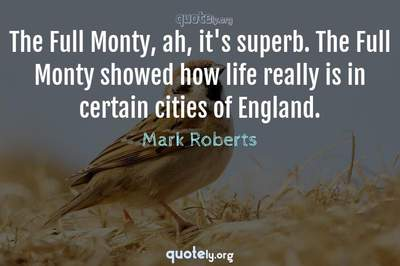 Photo Quote of The Full Monty, ah, it's superb. The Full Monty showed how life really is in certain cities of England.