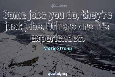 Photo Quote of Some jobs you do, they're just jobs. Others are life experiences.