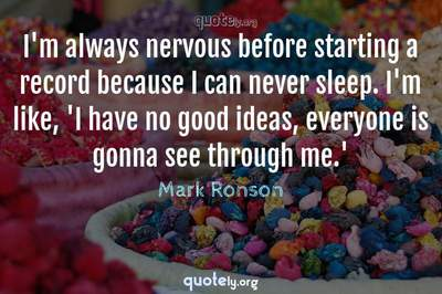 Photo Quote of I'm always nervous before starting a record because I can never sleep. I'm like, 'I have no good ideas, everyone is gonna see through me.'