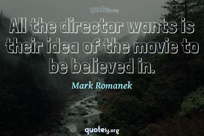 Photo Quote of All the director wants is their idea of the movie to be believed in.