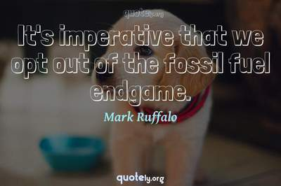 Photo Quote of It's imperative that we opt out of the fossil fuel endgame.
