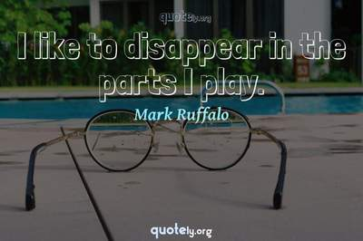 Photo Quote of I like to disappear in the parts I play.