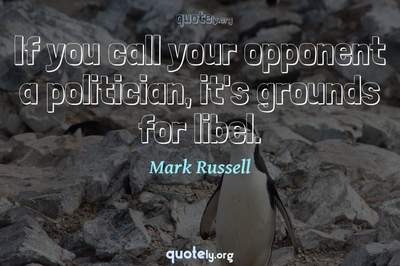 Photo Quote of If you call your opponent a politician, it's grounds for libel.
