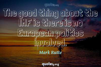Photo Quote of The good thing about the IMF is there is no European politics involved.