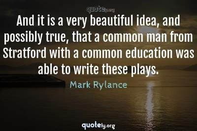 Photo Quote of And it is a very beautiful idea, and possibly true, that a common man from Stratford with a common education was able to write these plays.