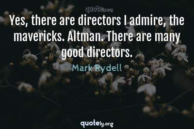 Photo Quote of Yes, there are directors I admire, the mavericks. Altman. There are many good directors.