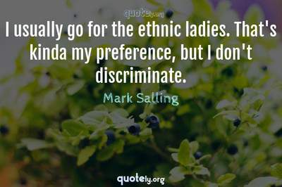 Photo Quote of I usually go for the ethnic ladies. That's kinda my preference, but I don't discriminate.