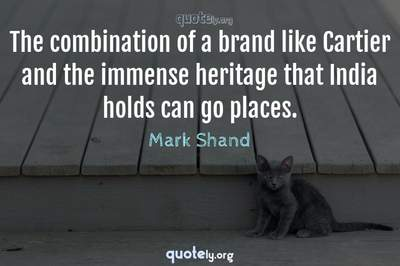 Photo Quote of The combination of a brand like Cartier and the immense heritage that India holds can go places.