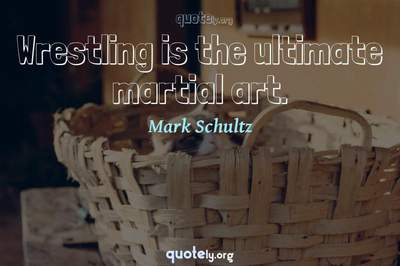 Photo Quote of Wrestling is the ultimate martial art.