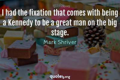 Photo Quote of I had the fixation that comes with being a Kennedy to be a great man on the big stage.