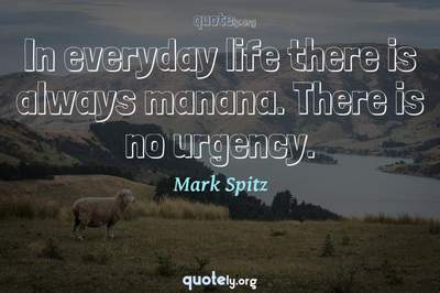 Photo Quote of In everyday life there is always manana. There is no urgency.