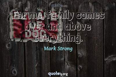 Photo Quote of For me, family comes over and above everything.