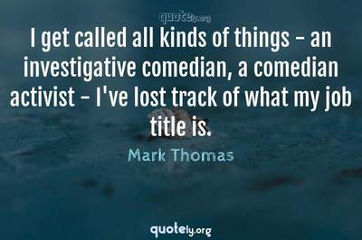 Photo Quote of I get called all kinds of things - an investigative comedian, a comedian activist - I've lost track of what my job title is.