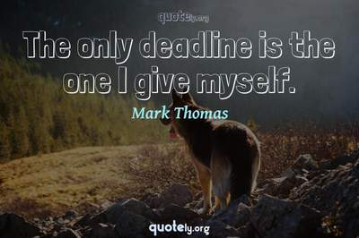 Photo Quote of The only deadline is the one I give myself.