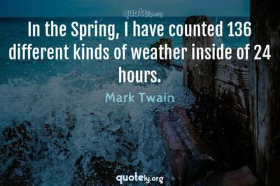 Photo Quote of In the Spring, I have counted 136 different kinds of weather inside of 24 hours.